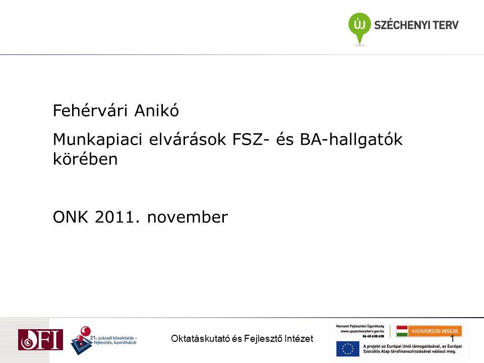 Oktatáskutató és Fejlesztő Intézet1 Fehérvári Anikó Munkapiaci elvárások FSZ- és BA-hallgatók körében ONK 2011.