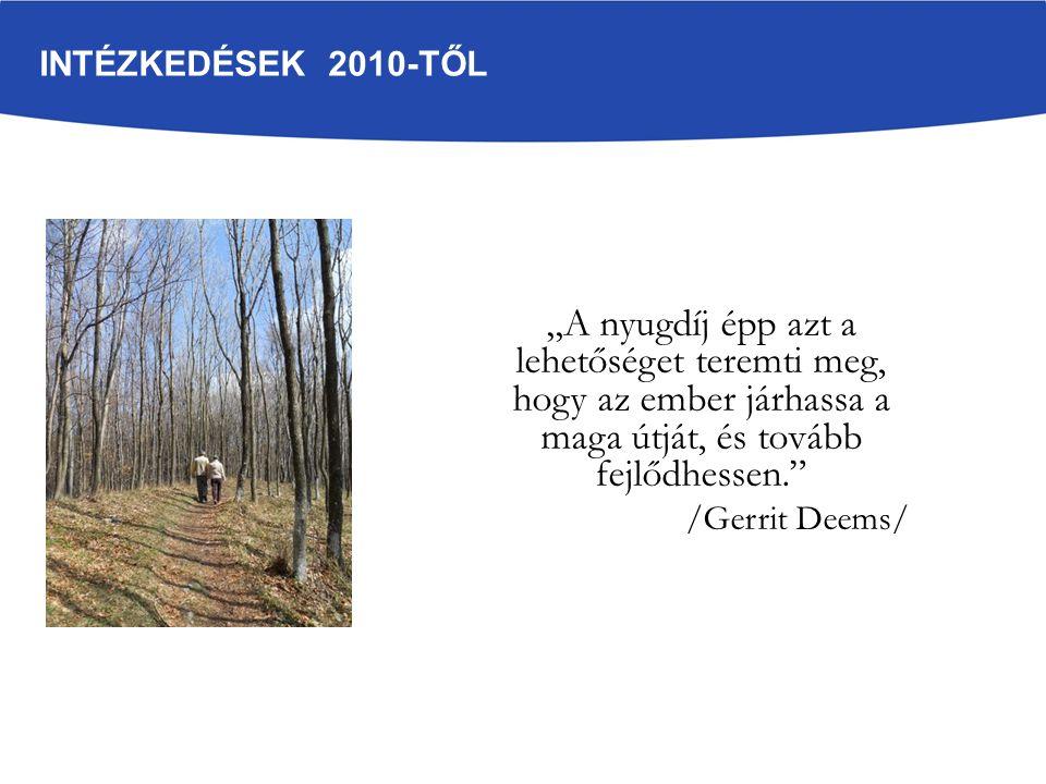 """INTÉZKEDÉSEK 2010-TŐL """"A nyugdíj épp azt a lehetőséget teremti meg, hogy az ember járhassa a maga útját, és tovább fejlődhessen."""" /Gerrit Deems/"""