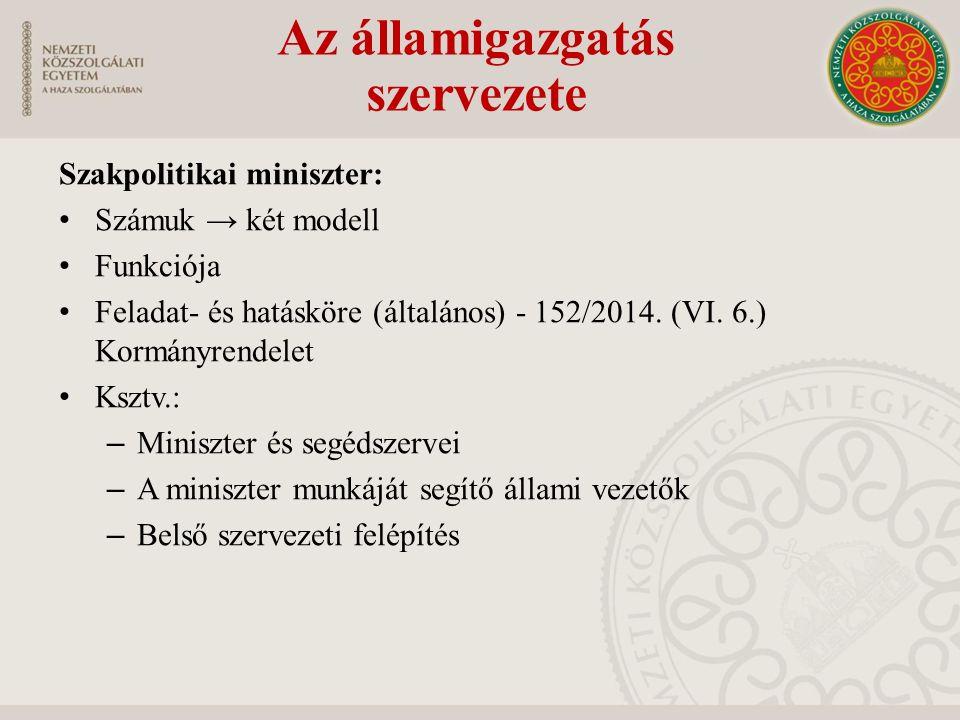 Szakpolitikai miniszter: Számuk → két modell Funkciója Feladat- és hatásköre (általános) - 152/2014. (VI. 6.) Kormányrendelet Ksztv.: – Miniszter és s