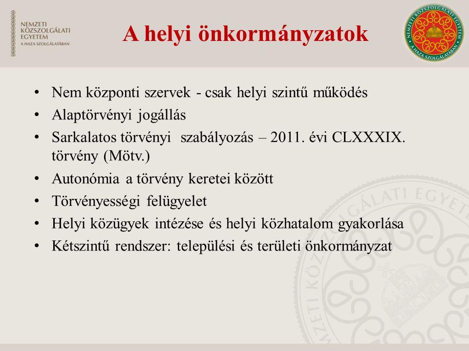 A helyi önkormányzatok Nem központi szervek - csak helyi szintű működés Alaptörvényi jogállás Sarkalatos törvényi szabályozás – 2011. évi CLXXXIX. tör