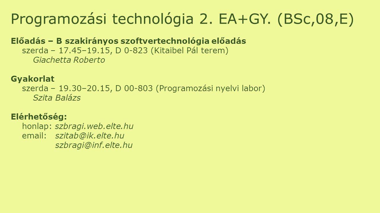 Programozási technológia 2. EA+GY. (BSc,08,E) Előadás – B szakirányos szoftvertechnológia előadás szerda – 17.45–19.15, D 0-823 (Kitaibel Pál terem) G