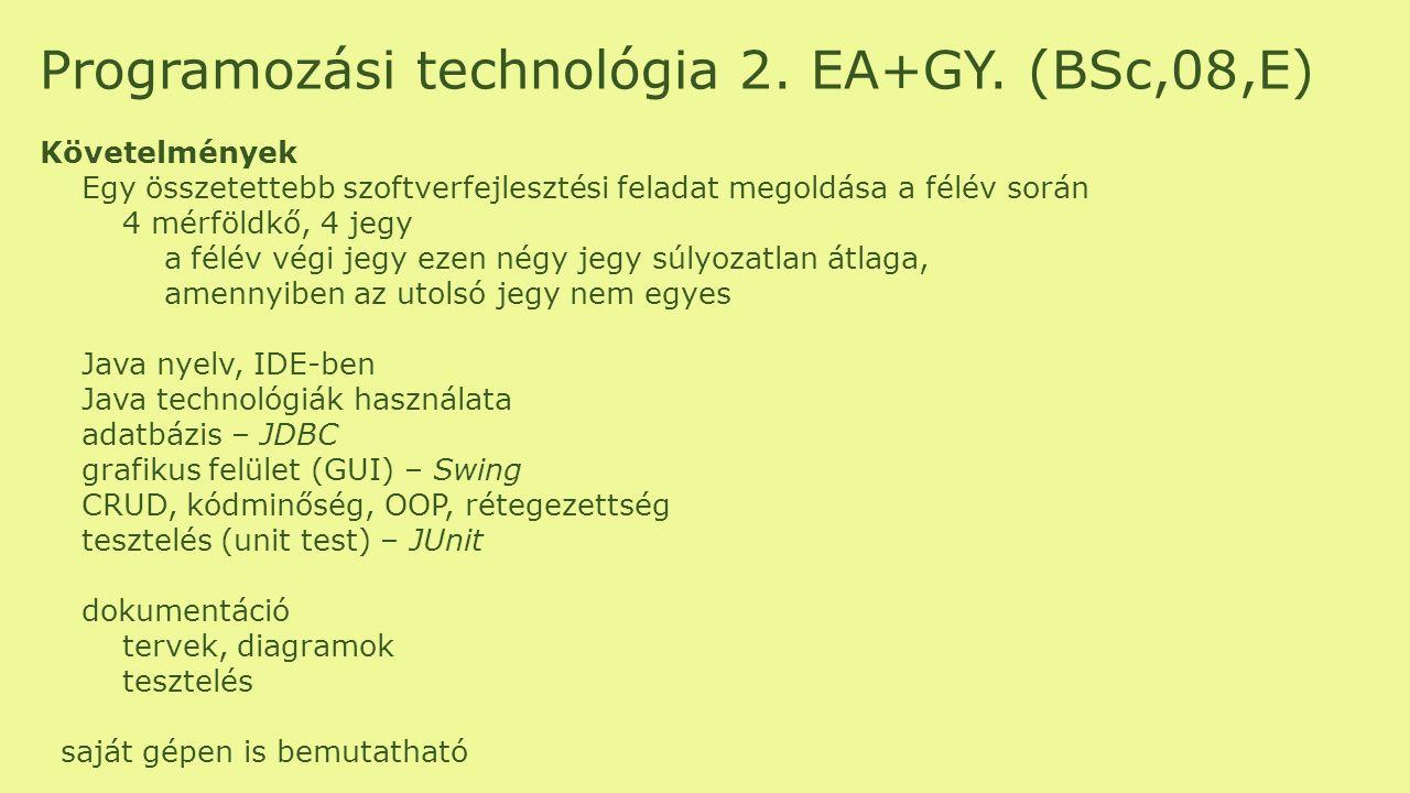 Programozási technológia 2. EA+GY. (BSc,08,E) Követelmények Egy összetettebb szoftverfejlesztési feladat megoldása a félév során 4 mérföldkő, 4 jegy a