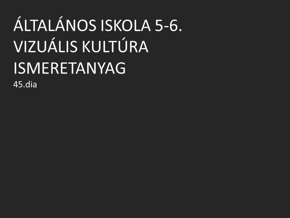 ÁLTALÁNOS ISKOLA 5-6. VIZUÁLIS KULTÚRA ISMERETANYAG 45.dia