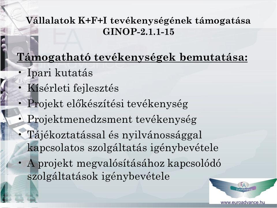 Vállalatok K+F+I tevékenységének támogatása GINOP-2.1.1-15 Támogatható tevékenységek bemutatása: Ipari kutatás Kísérleti fejlesztés Projekt előkészítési tevékenység Projektmenedzsment tevékenység Tájékoztatással és nyilvánossággal kapcsolatos szolgáltatás igénybevétele A projekt megvalósításához kapcsolódó szolgáltatások igénybevétele