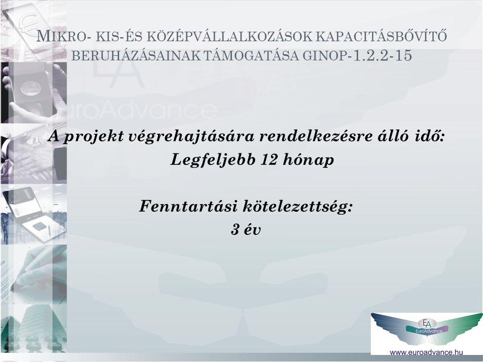 M IKRO - KIS - ÉS KÖZÉPVÁLLALKOZÁSOK KAPACITÁSBŐVÍTŐ BERUHÁZÁSAINAK TÁMOGATÁSA GINOP -1.2.2-15 A projekt végrehajtására rendelkezésre álló idő: Legfeljebb 12 hónap Fenntartási kötelezettség: 3 év