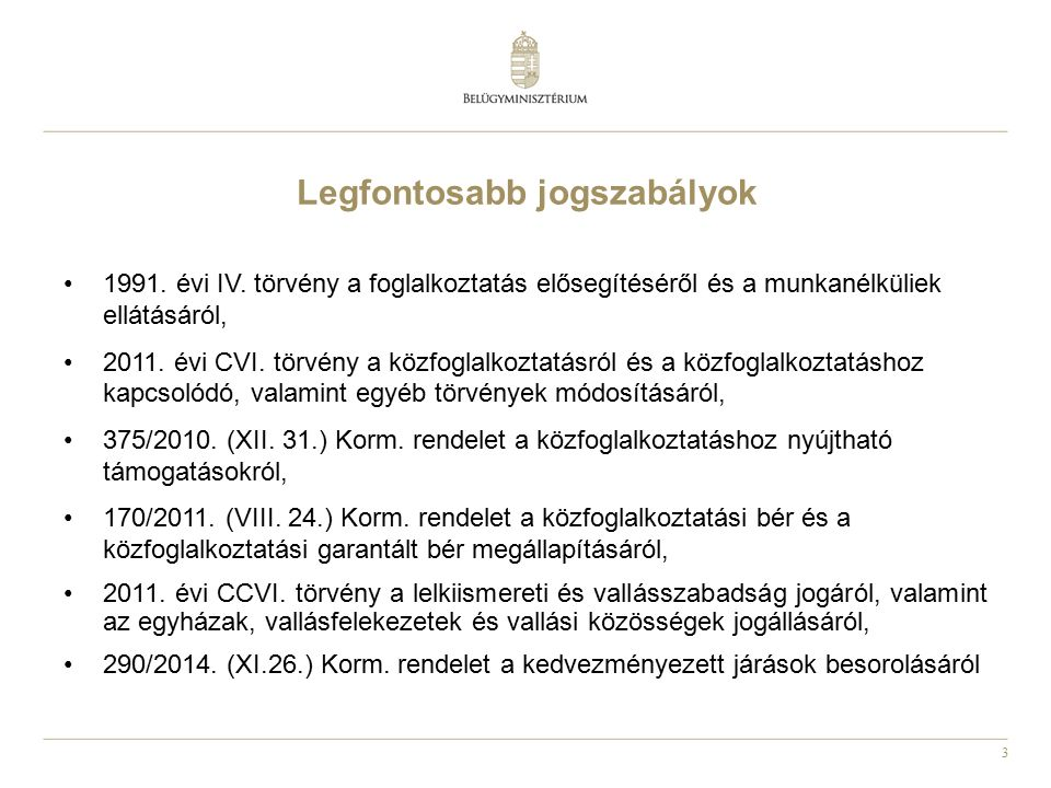 3 Legfontosabb jogszabályok 1991. évi IV. törvény a foglalkoztatás elősegítéséről és a munkanélküliek ellátásáról, 2011. évi CVI. törvény a közfoglalk