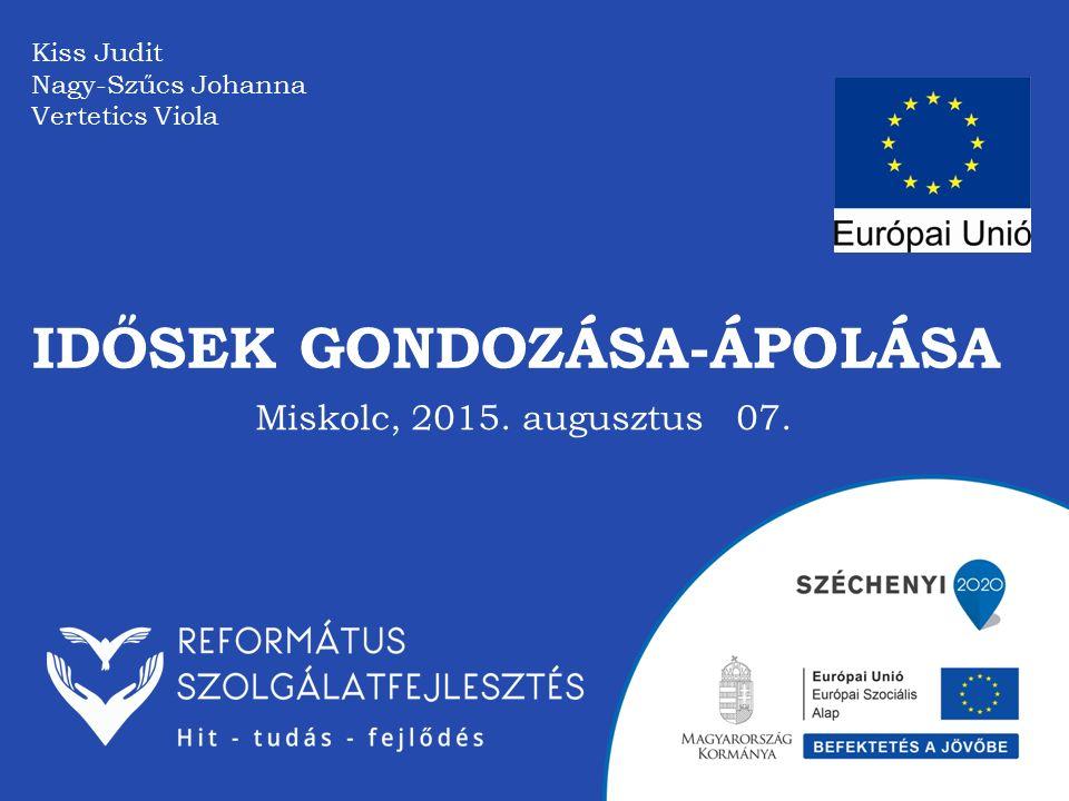 IDŐSEK GONDOZÁSA-ÁPOLÁSA Kiss Judit Nagy-Szűcs Johanna Vertetics Viola Miskolc, 2015. augusztus 07.