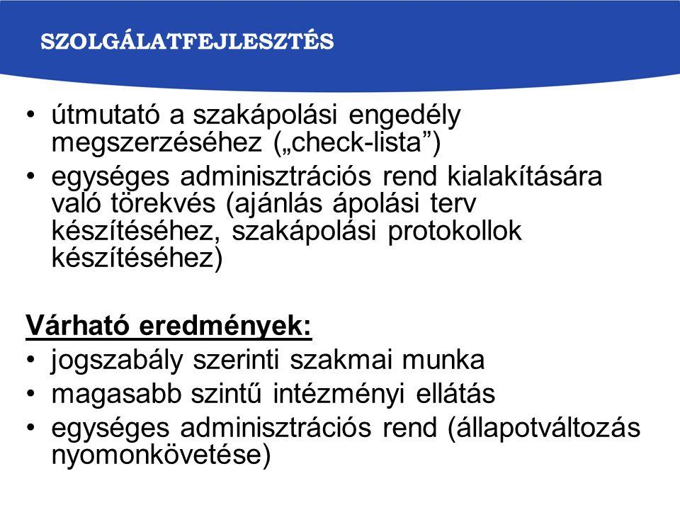 """SZOLGÁLATFEJLESZTÉS útmutató a szakápolási engedély megszerzéséhez (""""check-lista ) egységes adminisztrációs rend kialakítására való törekvés (ajánlás ápolási terv készítéséhez, szakápolási protokollok készítéséhez) Várható eredmények: jogszabály szerinti szakmai munka magasabb szintű intézményi ellátás egységes adminisztrációs rend (állapotváltozás nyomonkövetése)"""
