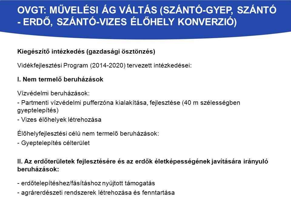 OVGT: MŰVELÉSI ÁG VÁLTÁS (SZÁNTÓ-GYEP, SZÁNTÓ - ERDŐ, SZÁNTÓ-VIZES ÉLŐHELY KONVERZIÓ) Kiegészítő intézkedés (gazdasági ösztönzés) Vidékfejlesztési Program (2014-2020) tervezett intézkedései: I.