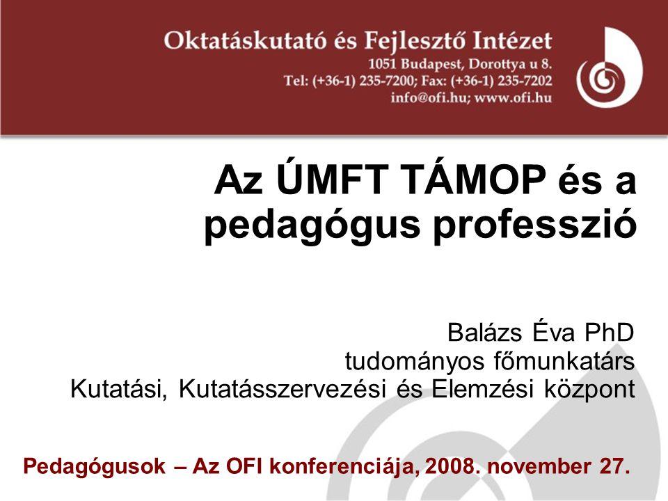 Az ÚMFT TÁMOP és a pedagógus professzió Balázs Éva PhD tudományos főmunkatárs Kutatási, Kutatásszervezési és Elemzési központ Pedagógusok – Az OFI konferenciája, 2008.