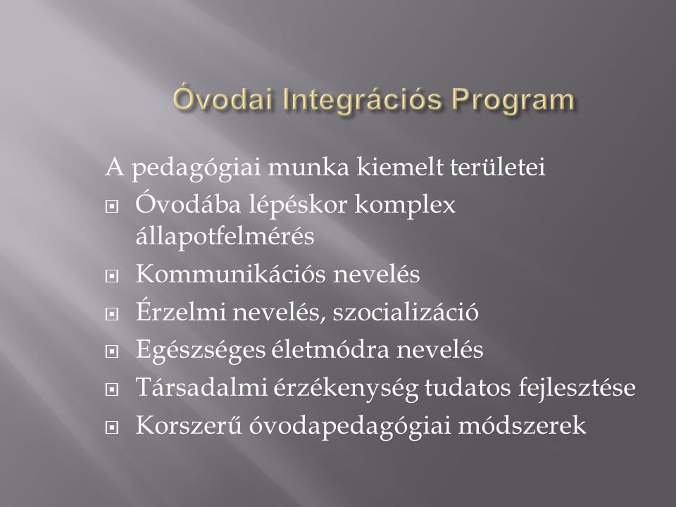 A pedagógiai munka kiemelt területei  Óvodába lépéskor komplex állapotfelmérés  Kommunikációs nevelés  Érzelmi nevelés, szocializáció  Egészséges életmódra nevelés  Társadalmi érzékenység tudatos fejlesztése  Korszerű óvodapedagógiai módszerek