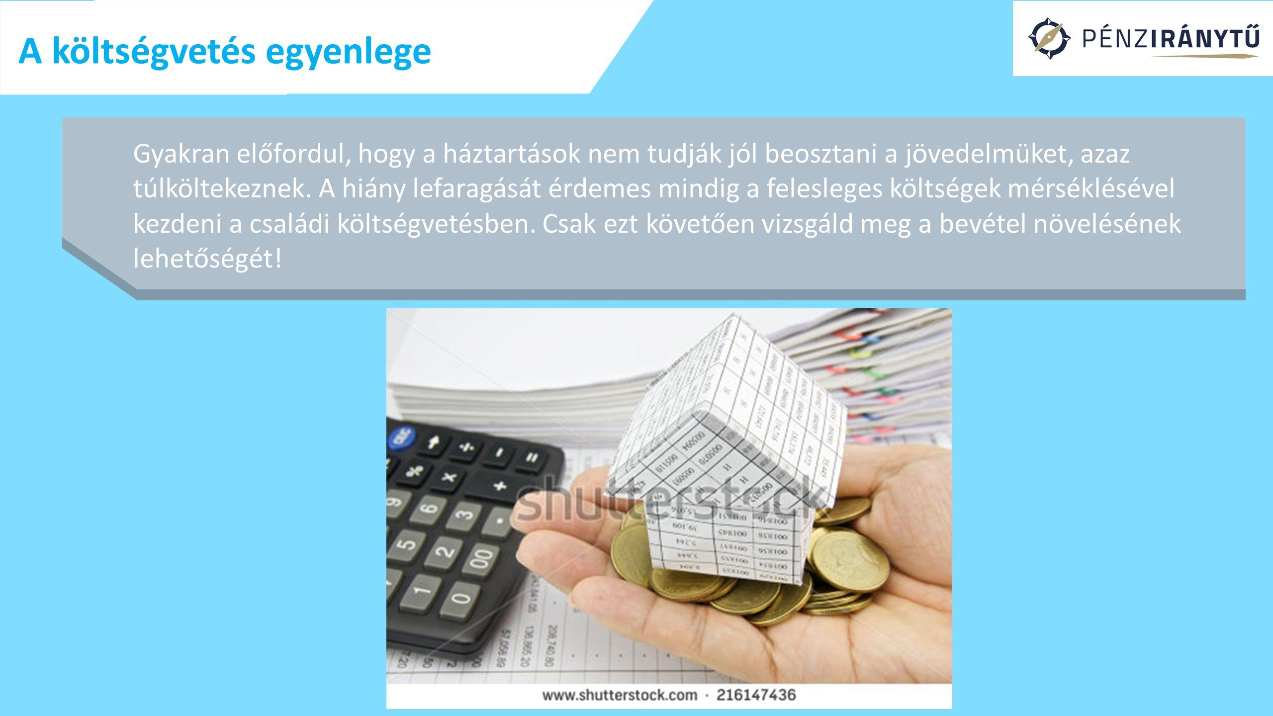 A költségvetés egyenlege Gyakran előfordul, hogy a háztartások nem tudják jól beosztani a jövedelmüket, azaz túlköltekeznek. A hiány lefaragását érdem