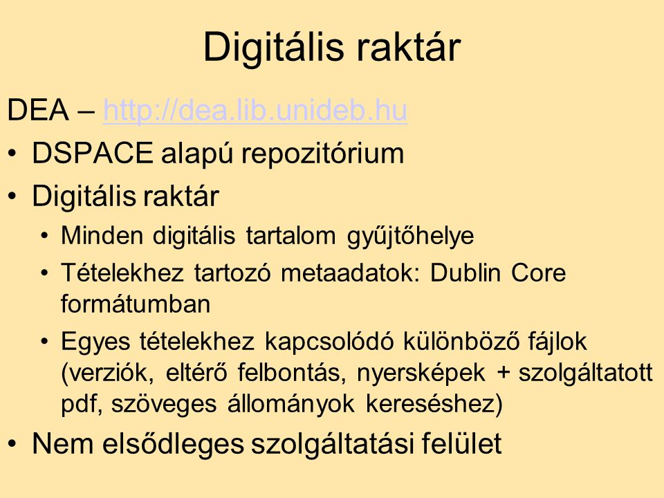 Digitális raktár DEA – http://dea.lib.unideb.huhttp://dea.lib.unideb.hu DSPACE alapú repozitórium Digitális raktár Minden digitális tartalom gyűjtőhelye Tételekhez tartozó metaadatok: Dublin Core formátumban Egyes tételekhez kapcsolódó különböző fájlok (verziók, eltérő felbontás, nyersképek + szolgáltatott pdf, szöveges állományok kereséshez) Nem elsődleges szolgáltatási felület