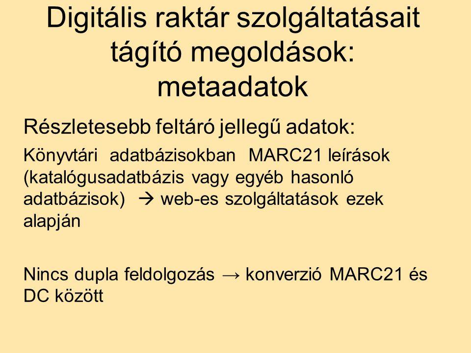 Digitális raktár szolgáltatásait tágító megoldások: metaadatok Részletesebb feltáró jellegű adatok: Könyvtári adatbázisokban MARC21 leírások (katalógusadatbázis vagy egyéb hasonló adatbázisok)  web-es szolgáltatások ezek alapján Nincs dupla feldolgozás → konverzió MARC21 és DC között