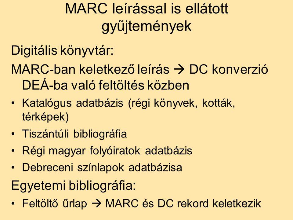 MARC leírással is ellátott gyűjtemények Digitális könyvtár: MARC-ban keletkező leírás  DC konverzió DEÁ-ba való feltöltés közben Katalógus adatbázis (régi könyvek, kották, térképek) Tiszántúli bibliográfia Régi magyar folyóiratok adatbázis Debreceni színlapok adatbázisa Egyetemi bibliográfia: Feltöltő űrlap  MARC és DC rekord keletkezik