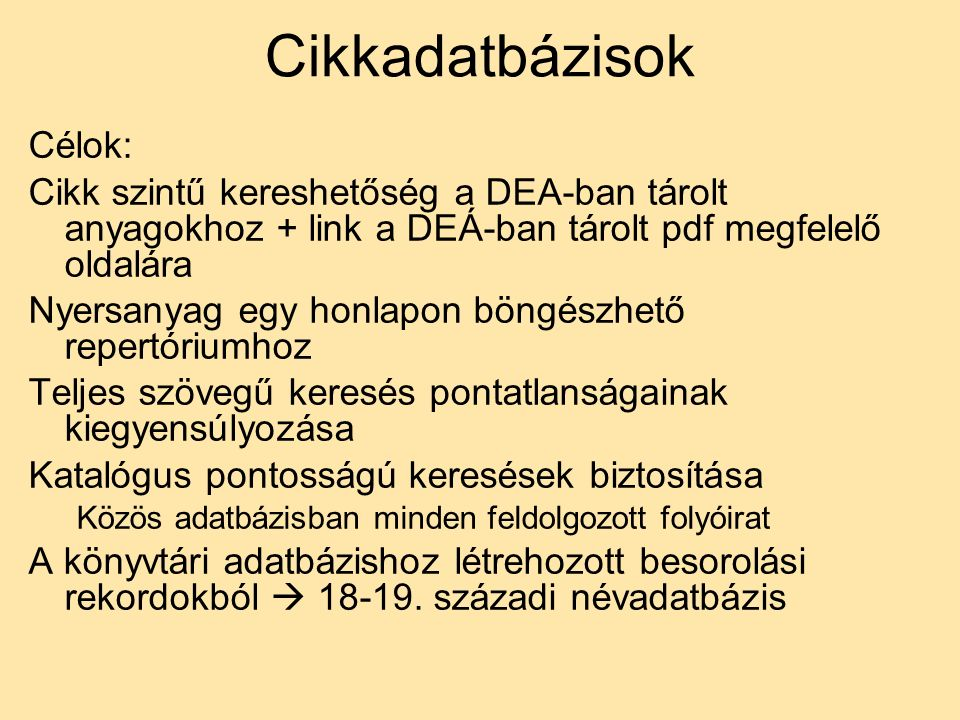 Cikkadatbázisok Célok: Cikk szintű kereshetőség a DEA-ban tárolt anyagokhoz + link a DEÁ-ban tárolt pdf megfelelő oldalára Nyersanyag egy honlapon böngészhető repertóriumhoz Teljes szövegű keresés pontatlanságainak kiegyensúlyozása Katalógus pontosságú keresések biztosítása Közös adatbázisban minden feldolgozott folyóirat A könyvtári adatbázishoz létrehozott besorolási rekordokból  18-19.