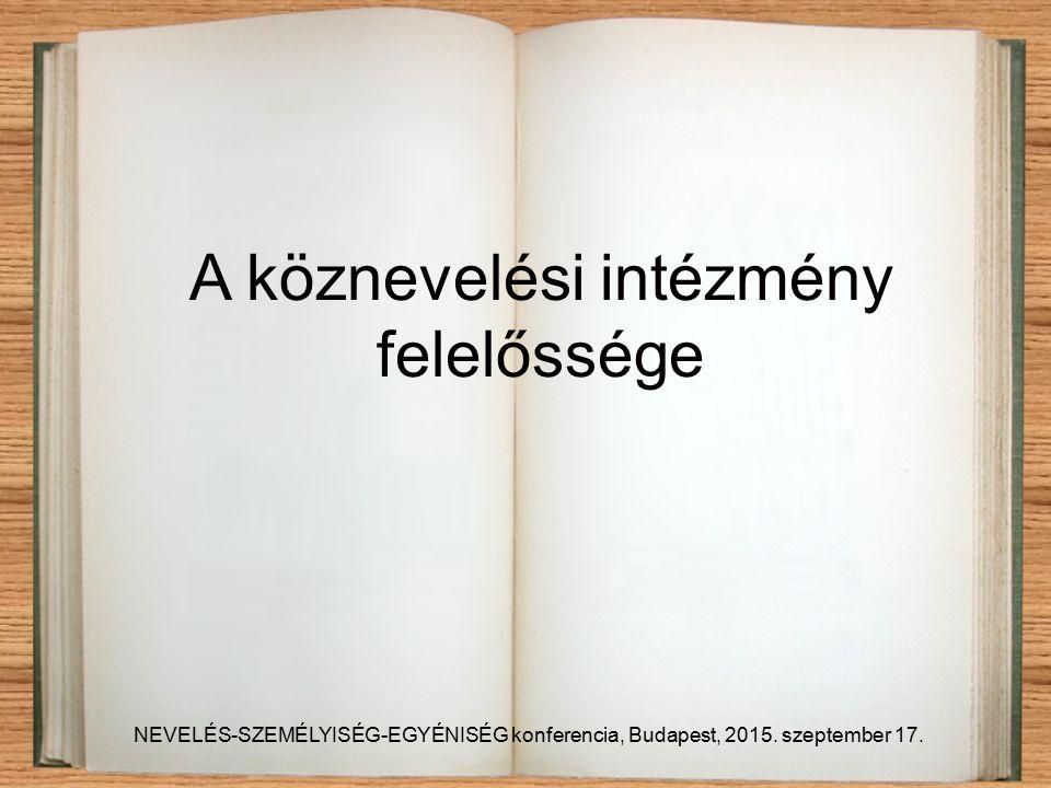 A köznevelési intézmény felelőssége NEVELÉS-SZEMÉLYISÉG-EGYÉNISÉG konferencia, Budapest, 2015.