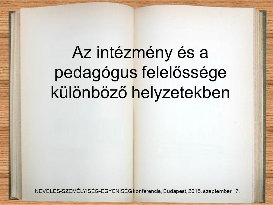 Az intézmény és a pedagógus felelőssége különböző helyzetekben NEVELÉS-SZEMÉLYISÉG-EGYÉNISÉG konferencia, Budapest, 2015.