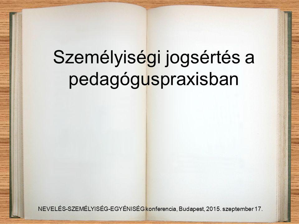 Személyiségi jogsértés a pedagóguspraxisban NEVELÉS-SZEMÉLYISÉG-EGYÉNISÉG konferencia, Budapest, 2015.
