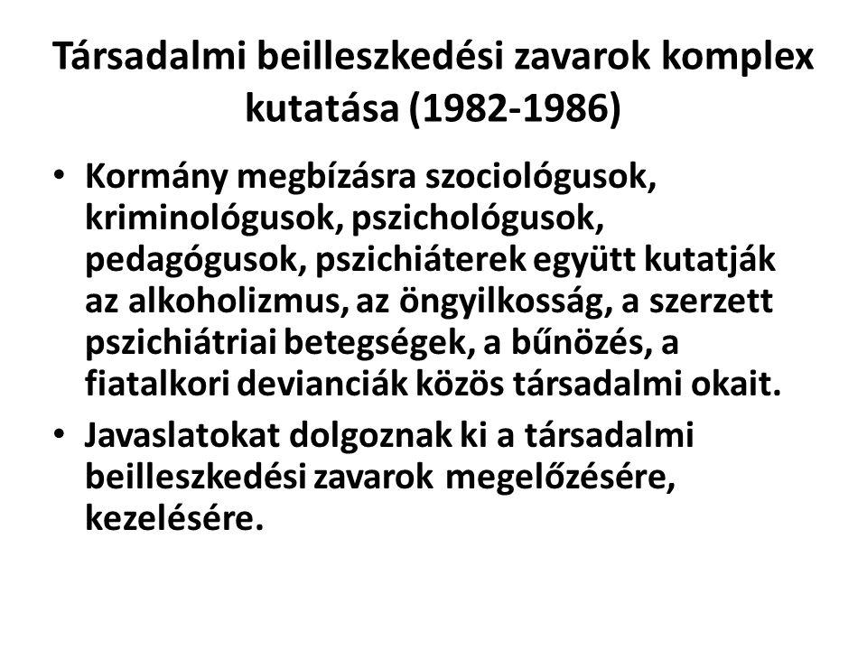 Társadalmi beilleszkedési zavarok komplex kutatása (1982-1986) Kormány megbízásra szociológusok, kriminológusok, pszichológusok, pedagógusok, pszichiáterek együtt kutatják az alkoholizmus, az öngyilkosság, a szerzett pszichiátriai betegségek, a bűnözés, a fiatalkori devianciák közös társadalmi okait.