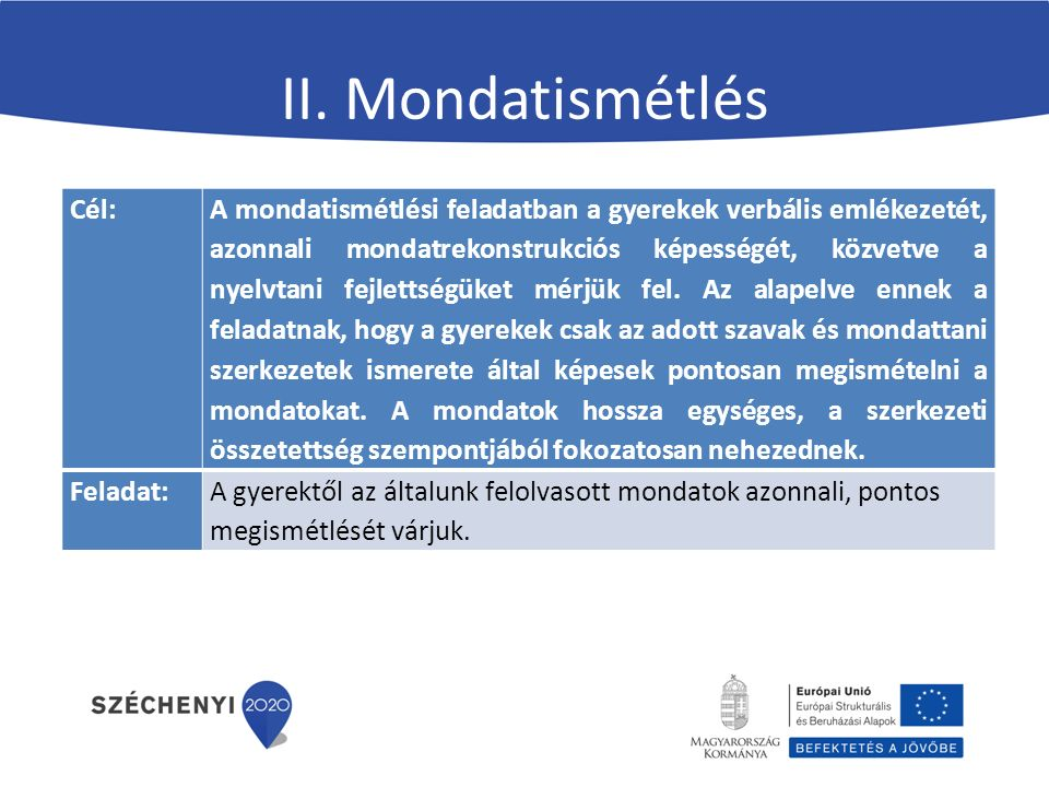 II. Mondatismétlés Cél: A mondatismétlési feladatban a gyerekek verbális emlékezetét, azonnali mondatrekonstrukciós képességét, közvetve a nyelvtani f
