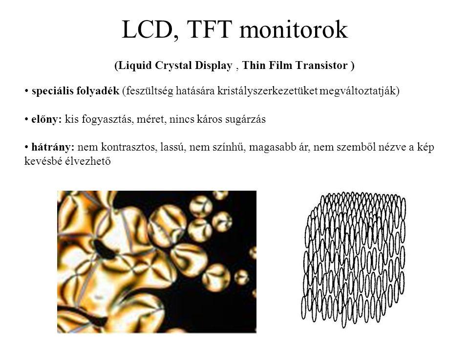 LCD, TFT monitorok (Liquid Crystal Display, Thin Film Transistor ) speciális folyadék (feszültség hatására kristályszerkezetüket megváltoztatják) előn