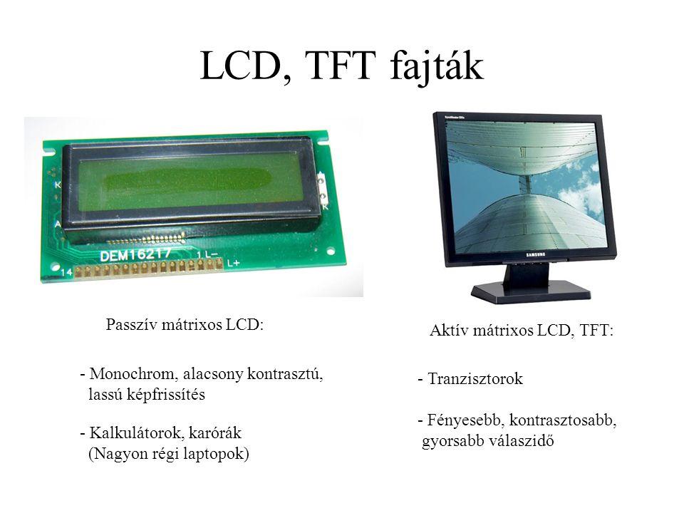 LCD, TFT fajták Passzív mátrixos LCD: Aktív mátrixos LCD, TFT: - Kalkulátorok, karórák (Nagyon régi laptopok) - Monochrom, alacsony kontrasztú, lassú
