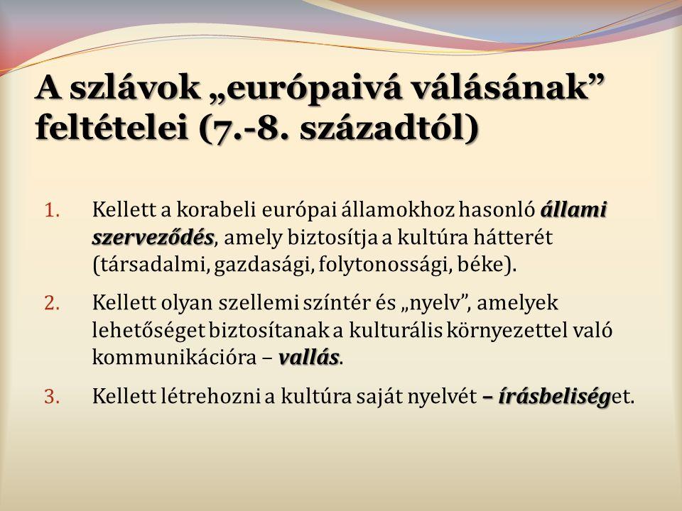 """A szlávok """"európaivá válásának"""" feltételei (7.-8. századtól) állami szerveződés 1. Kellett a korabeli európai államokhoz hasonló állami szerveződés, a"""