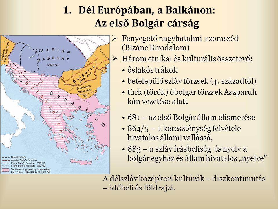 1.Dél Európában, a Balkánon: Az első Bolgár cárság  Fenyegető nagyhatalmi szomszéd (Bizánc Birodalom)  Három etnikai és kulturális összetevő: őslakós trákok betelepülő szláv törzsek (4.