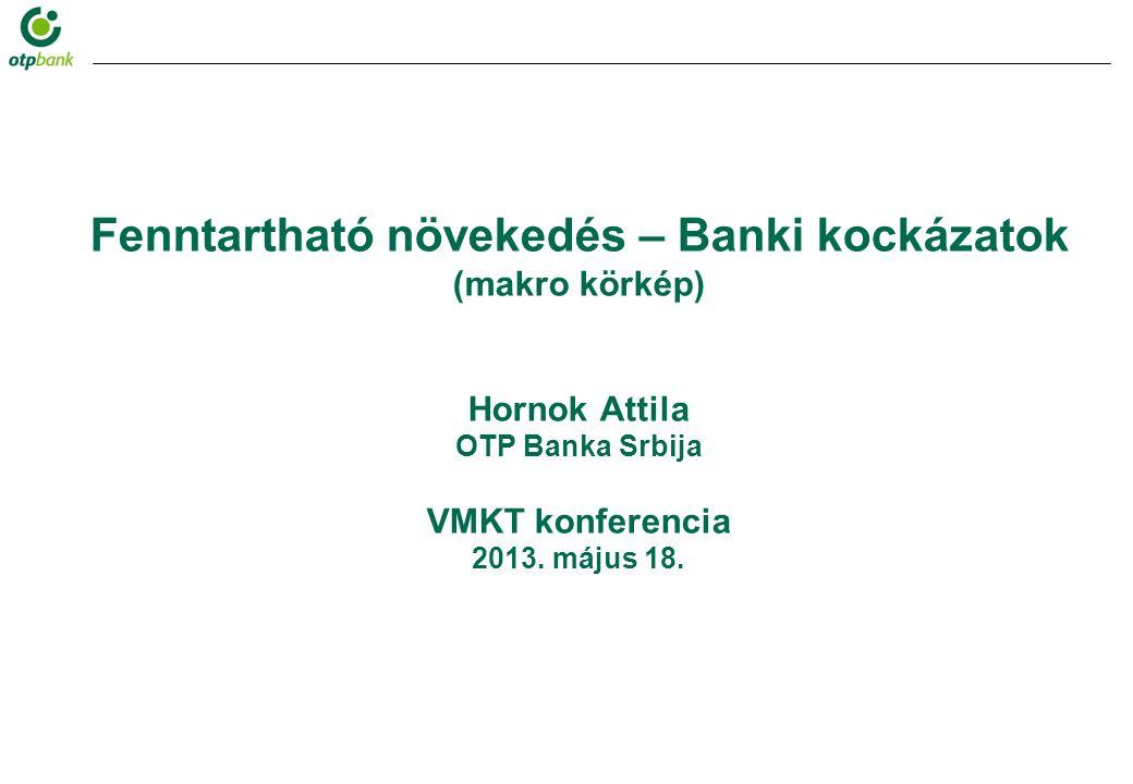 Fenntartható növekedés – Banki kockázatok (makro körkép) Hornok Attila OTP Banka Srbija VMKT konferencia 2013.
