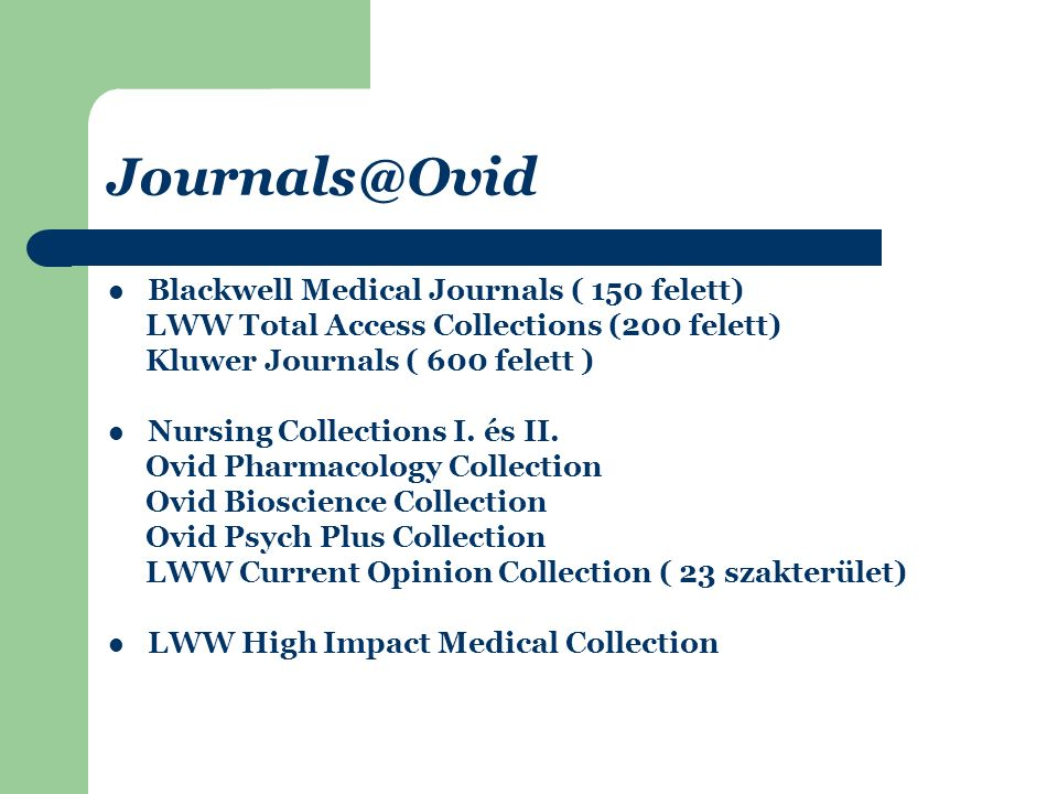 Journals@Ovid Blackwell Medical Journals ( 150 felett) LWW Total Access Collections (200 felett) Kluwer Journals ( 600 felett ) Nursing Collections I.