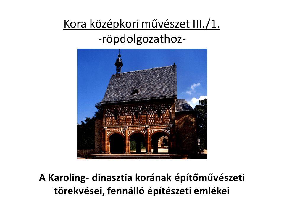 Kora középkori művészet III./1. -röpdolgozathoz- A Karoling- dinasztia korának építőművészeti törekvései, fennálló építészeti emlékei