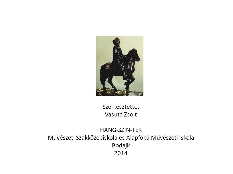 Szerkesztette: Vasuta Zsolt HANG-SZÍN-TÉR Művészeti Szakközépiskola és Alapfokú Művészeti Iskola Bodajk 2014