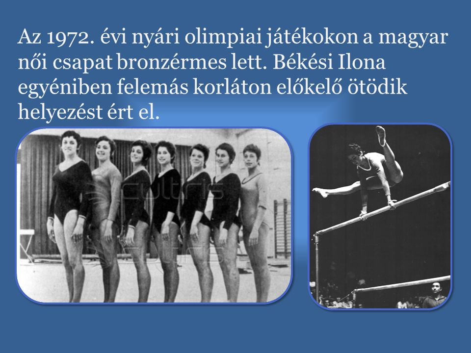 Az 1972. évi nyári olimpiai játékokon a magyar női csapat bronzérmes lett. Békési Ilona egyéniben felemás korláton előkelő ötödik helyezést ért el.