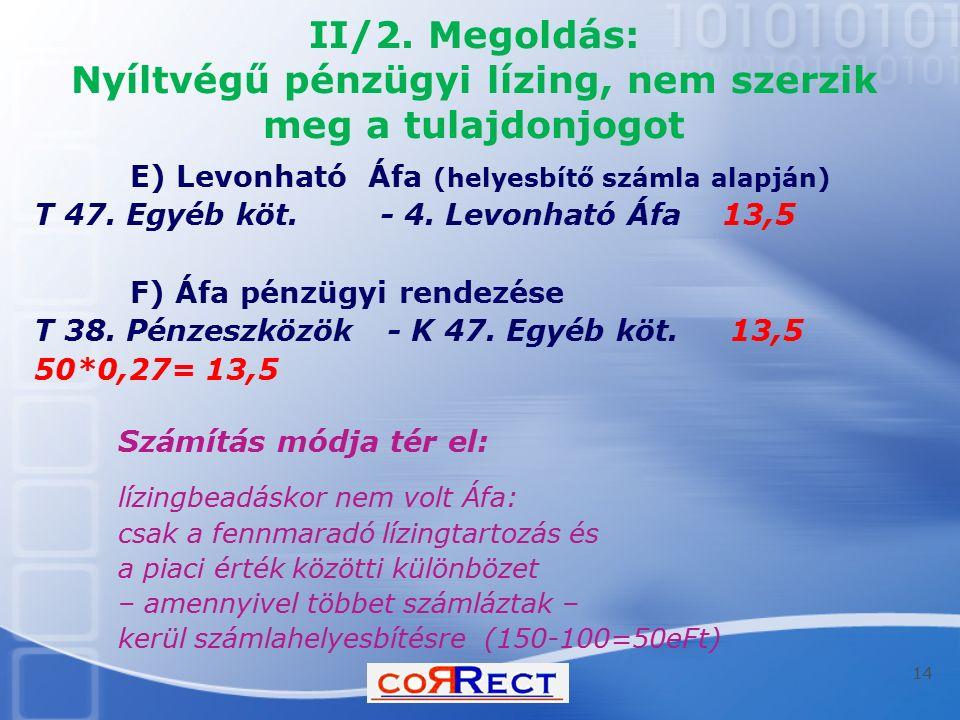 II/2. Megoldás: Nyíltvégű pénzügyi lízing, nem szerzik meg a tulajdonjogot E) Levonható Áfa (helyesbítő számla alapján) T 47. Egyéb köt. - 4. Levonhat