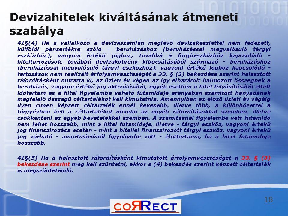 Devizahitelek kiváltásának átmeneti szabálya 41§(4) Ha a vállalkozó a devizaszámlán meglévő devizakészlettel nem fedezett, külföldi pénzértékre szóló - beruházáshoz (beruházással megvalósuló tárgyi eszközhöz), vagyoni értékű joghoz, továbbá a forgóeszközhöz kapcsolódó - hiteltartozások, továbbá devizakötvény kibocsátásából származó - beruházáshoz (beruházással megvalósuló tárgyi eszközhöz), vagyoni értékű joghoz kapcsolódó - tartozások nem realizált árfolyamveszteségét a 33.