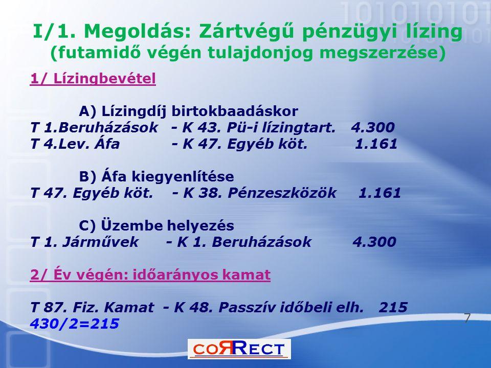 I/1. Megoldás: Zártvégű pénzügyi lízing (futamidő végén tulajdonjog megszerzése) 1/ Lízingbevétel A) Lízingdíj birtokbaadáskor T 1.Beruházások - K 43.