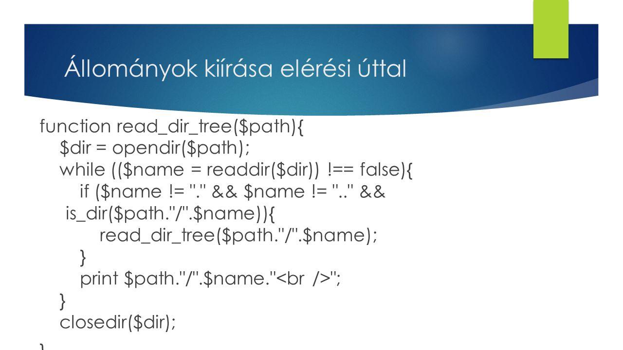 Állományok kiírása elérési úttal function read_dir_tree($path){ $dir = opendir($path); while (($name = readdir($dir)) !== false){ if ($name != . && $name != .. && is_dir($path. / .$name)){ read_dir_tree($path. / .$name); } print $path. / .$name. ; } closedir($dir); }