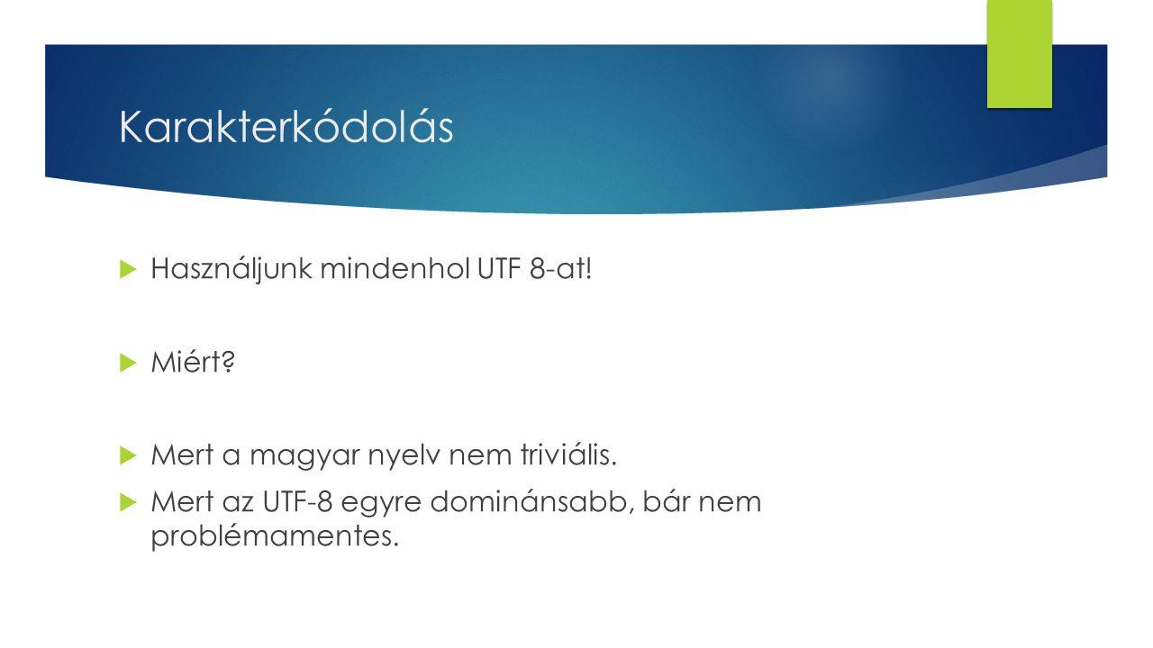 Karakterkódolás  Használjunk mindenhol UTF 8-at!  Miért?  Mert a magyar nyelv nem triviális.  Mert az UTF-8 egyre dominánsabb, bár nem problémamen