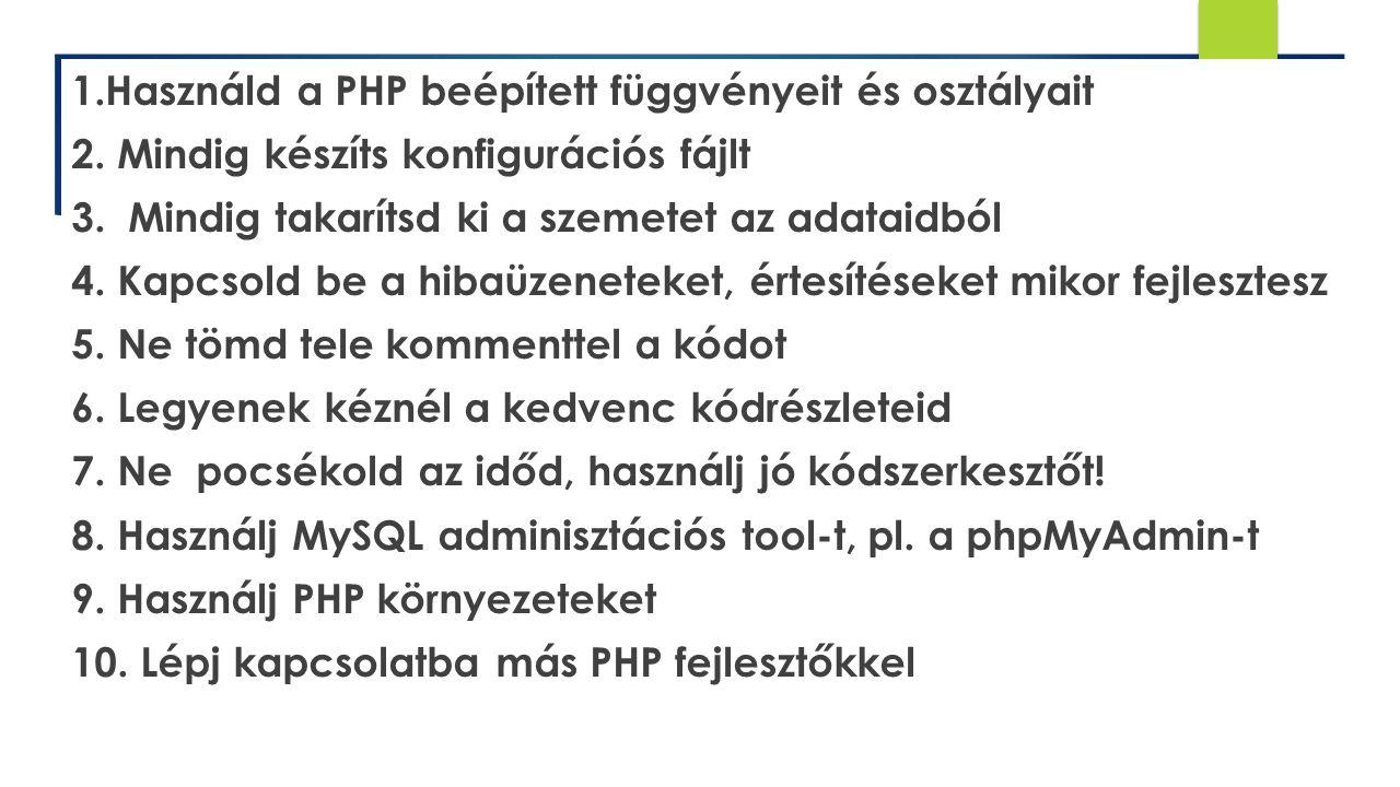 1.Használd a PHP beépített függvényeit és osztályait 2. Mindig készíts konfigurációs fájlt 3. Mindig takarítsd ki a szemetet az adataidból 4. Kapcsold