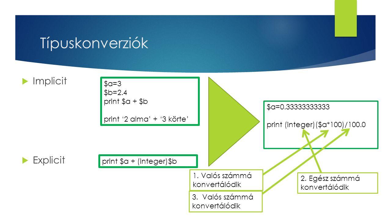 Típuskonverziók  Implicit  Explicit $a=3 $b=2.4 print $a + $b print '2 alma' + '3 körte' print $a + (integer)$b $a=0.33333333333 print (integer)($a*100)/100.0 1.