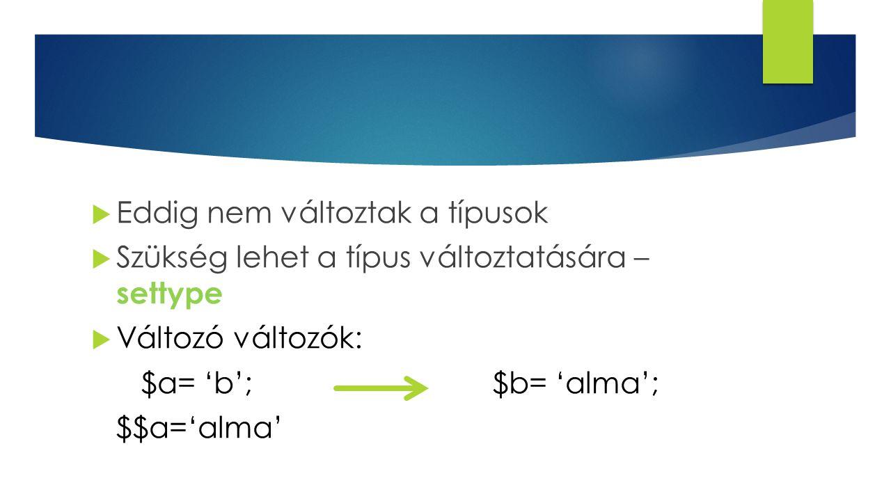 Eddig nem változtak a típusok  Szükség lehet a típus változtatására – settype  Változó változók: $a= 'b';$b= 'alma'; $$a='alma'