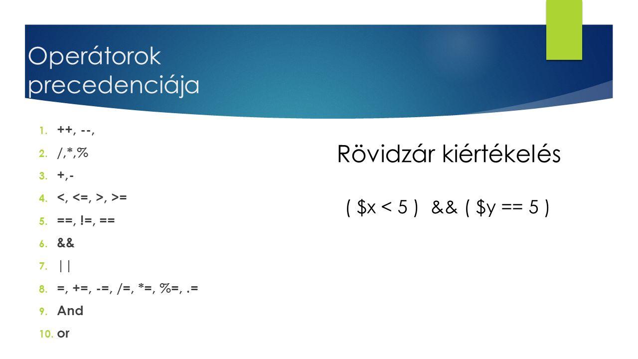 Operátorok precedenciája 1. ++, --, 2. /,*,% 3. +,- 4., >= 5. ==, !=, == 6. && 7. || 8. =, +=, -=, /=, *=, %=,.= 9. And 10. or Rövidzár kiértékelés (