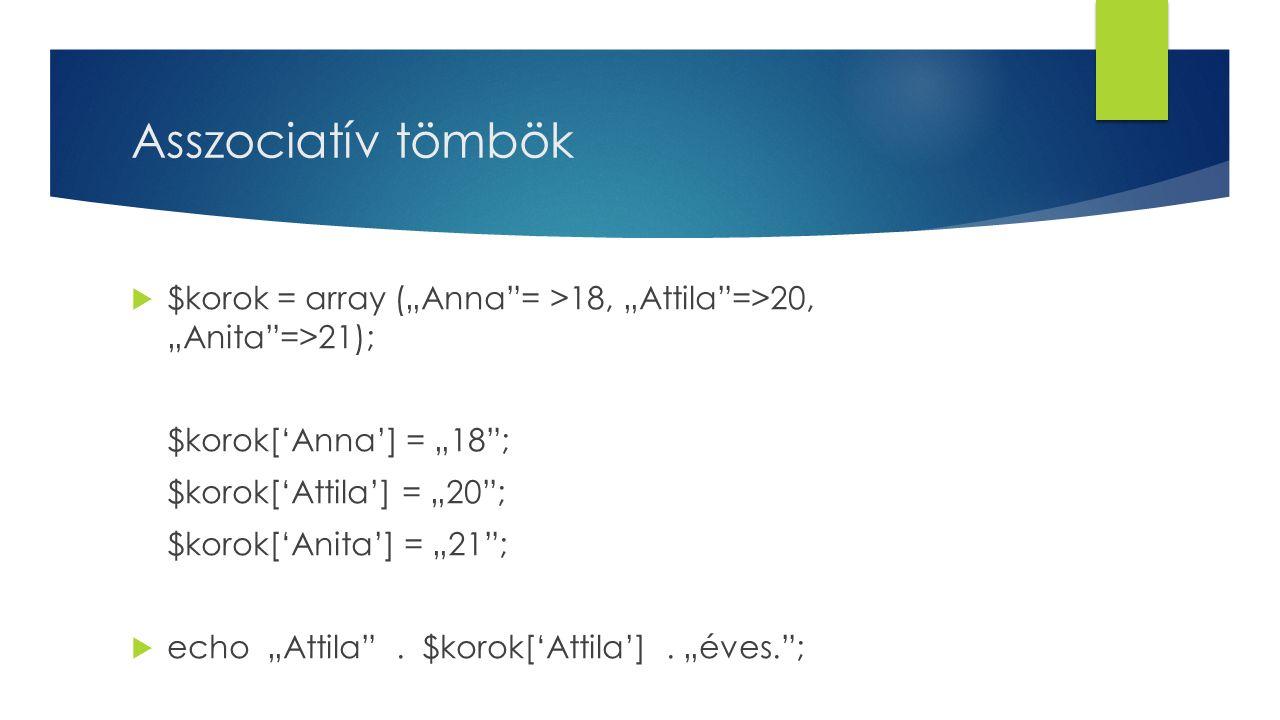 """Asszociatív tömbök  $korok = array (""""Anna = >18, """"Attila =>20, """"Anita =>21); $korok['Anna'] = """"18 ; $korok['Attila'] = """"20 ; $korok['Anita'] = """"21 ;  echo """"Attila ."""