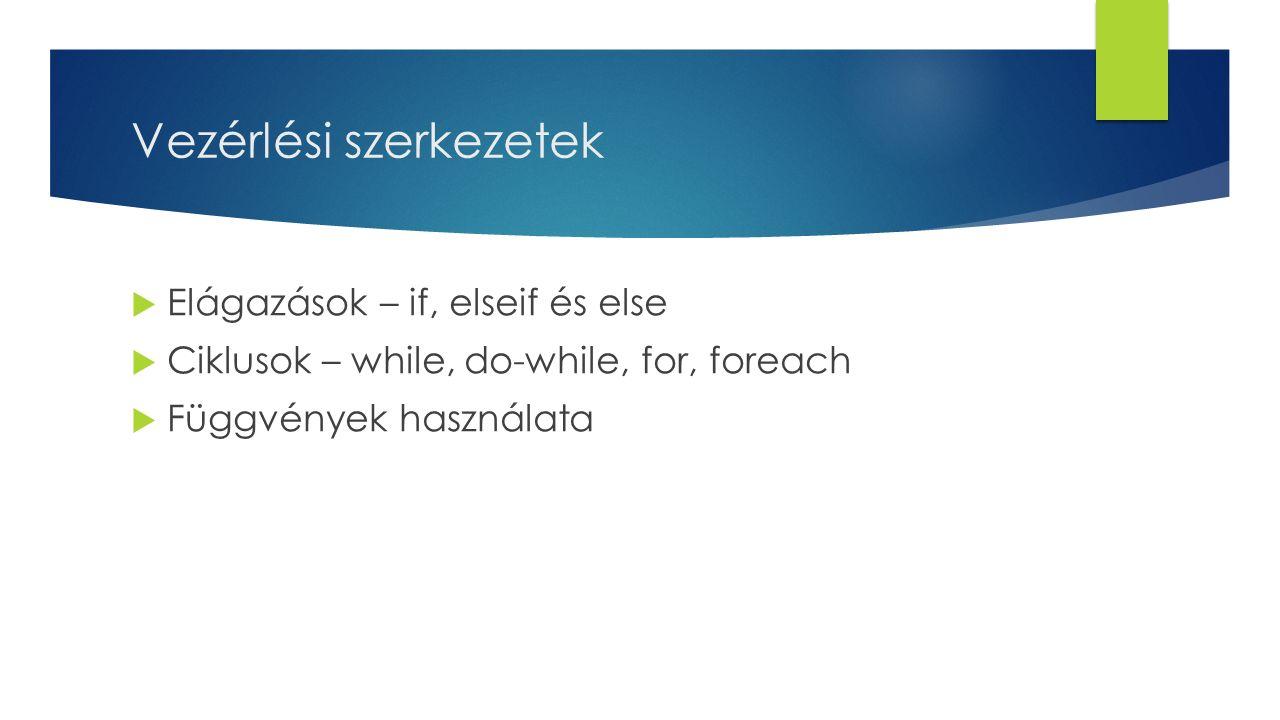 Vezérlési szerkezetek  Elágazások – if, elseif és else  Ciklusok – while, do-while, for, foreach  Függvények használata
