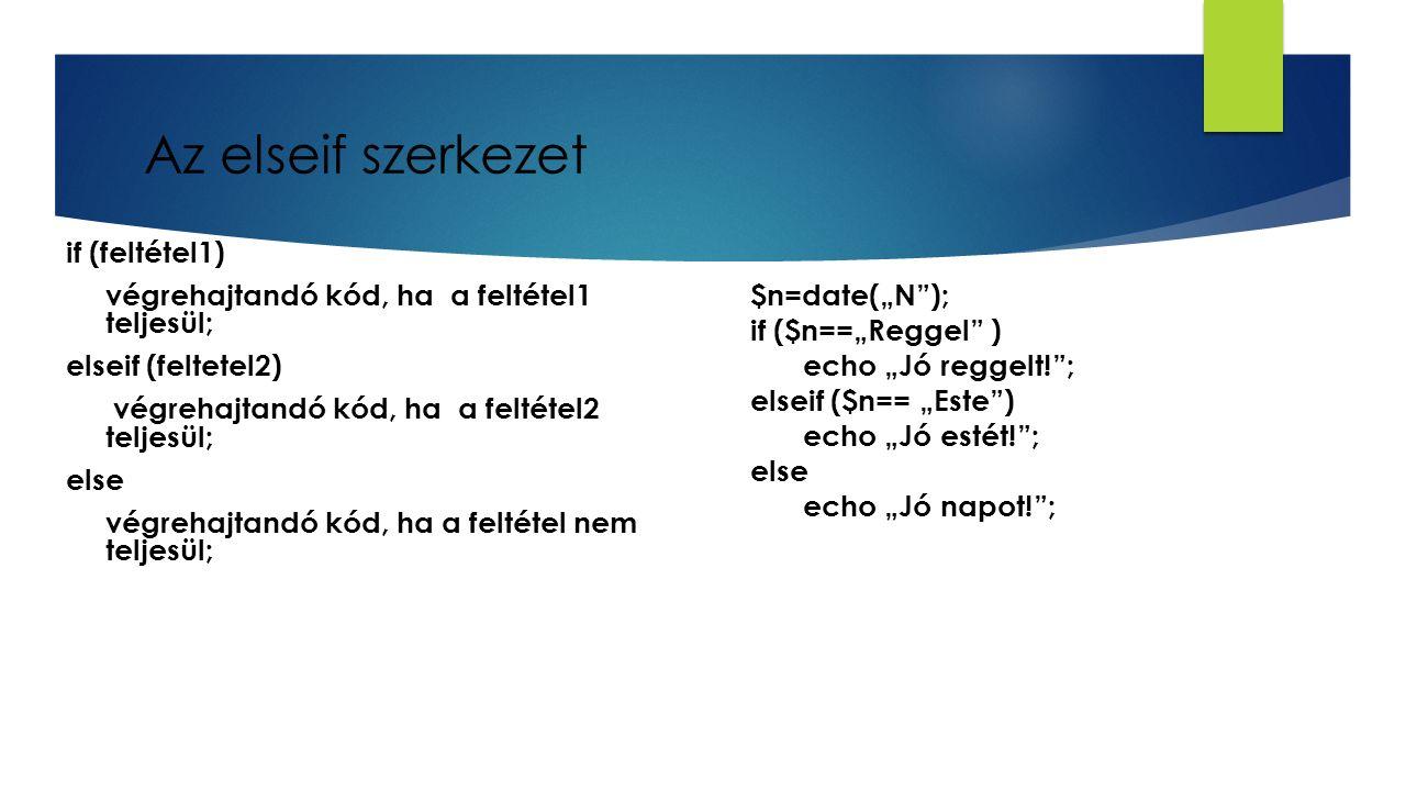 """Az elseif szerkezet if (feltétel1) végrehajtandó kód, ha a feltétel1 teljesül; elseif (feltetel2) végrehajtandó kód, ha a feltétel2 teljesül; else végrehajtandó kód, ha a feltétel nem teljesül; $n=date(""""N ); if ($n==""""Reggel ) echo """"Jó reggelt! ; elseif ($n== """"Este ) echo """"Jó estét! ; else echo """"Jó napot! ;"""