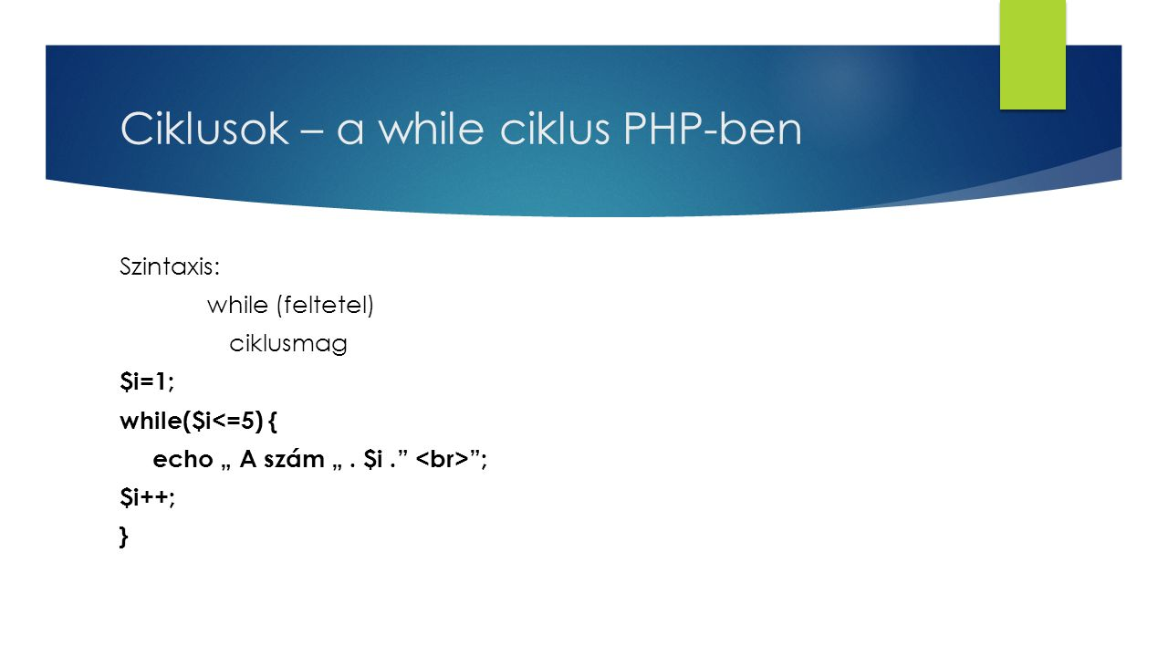"Ciklusok – a while ciklus PHP-ben Szintaxis: while (feltetel) ciklusmag $i=1; while($i<=5) { echo "" A szám "". $i."" ""; $i++; }"