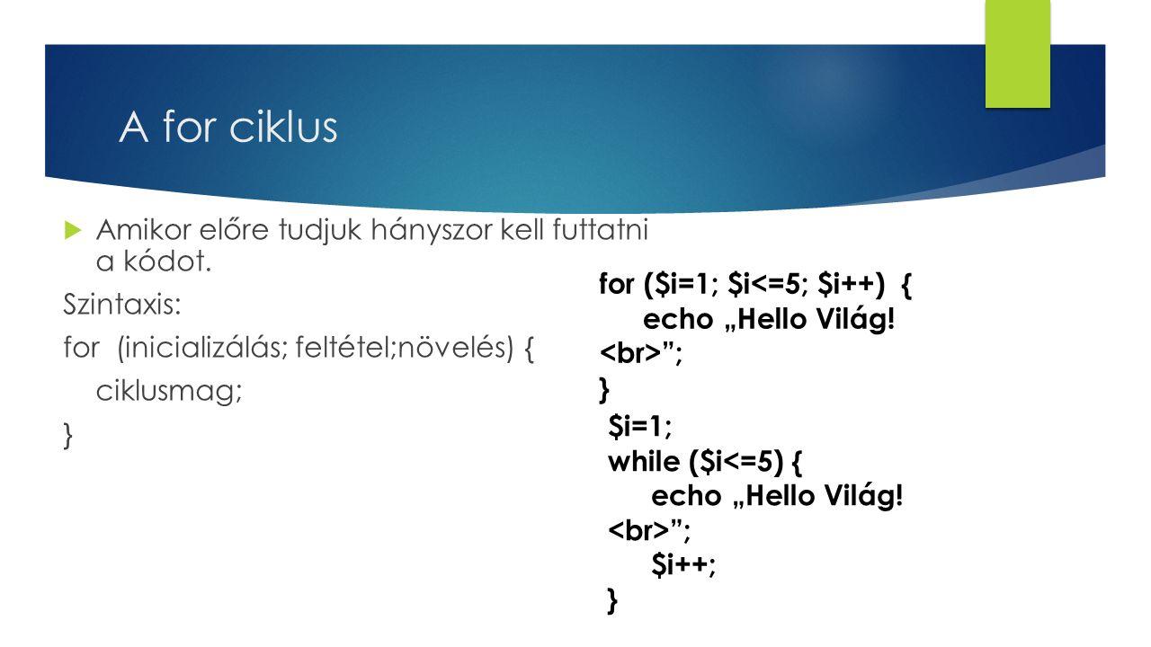 A for ciklus  Amikor előre tudjuk hányszor kell futtatni a kódot. Szintaxis: for (inicializálás; feltétel;növelés) { ciklusmag; } for ($i=1; $i<=5; $
