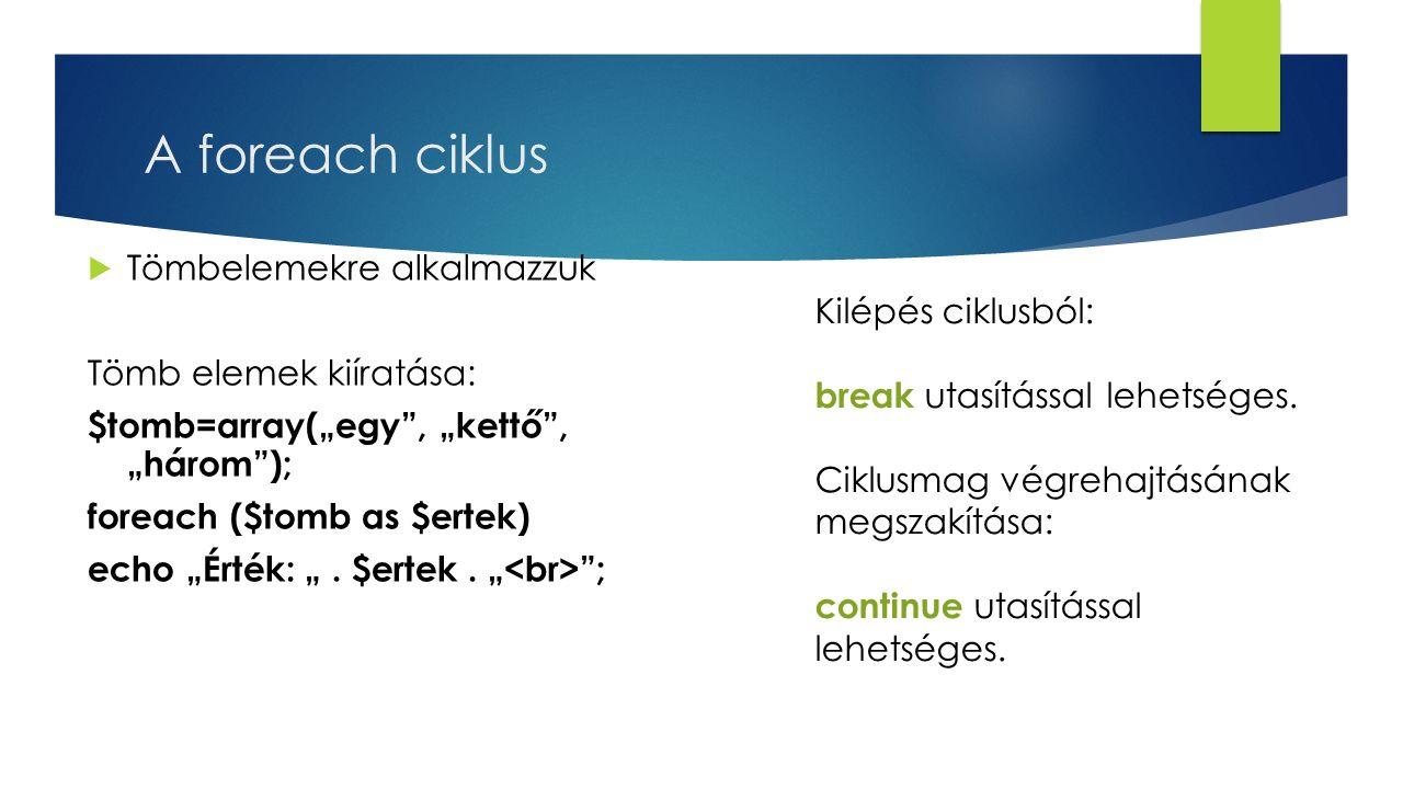 """A foreach ciklus  Tömbelemekre alkalmazzuk Tömb elemek kiíratása: $tomb=array(""""egy , """"kettő , """"három ); foreach ($tomb as $ertek) echo """"Érték: """"."""