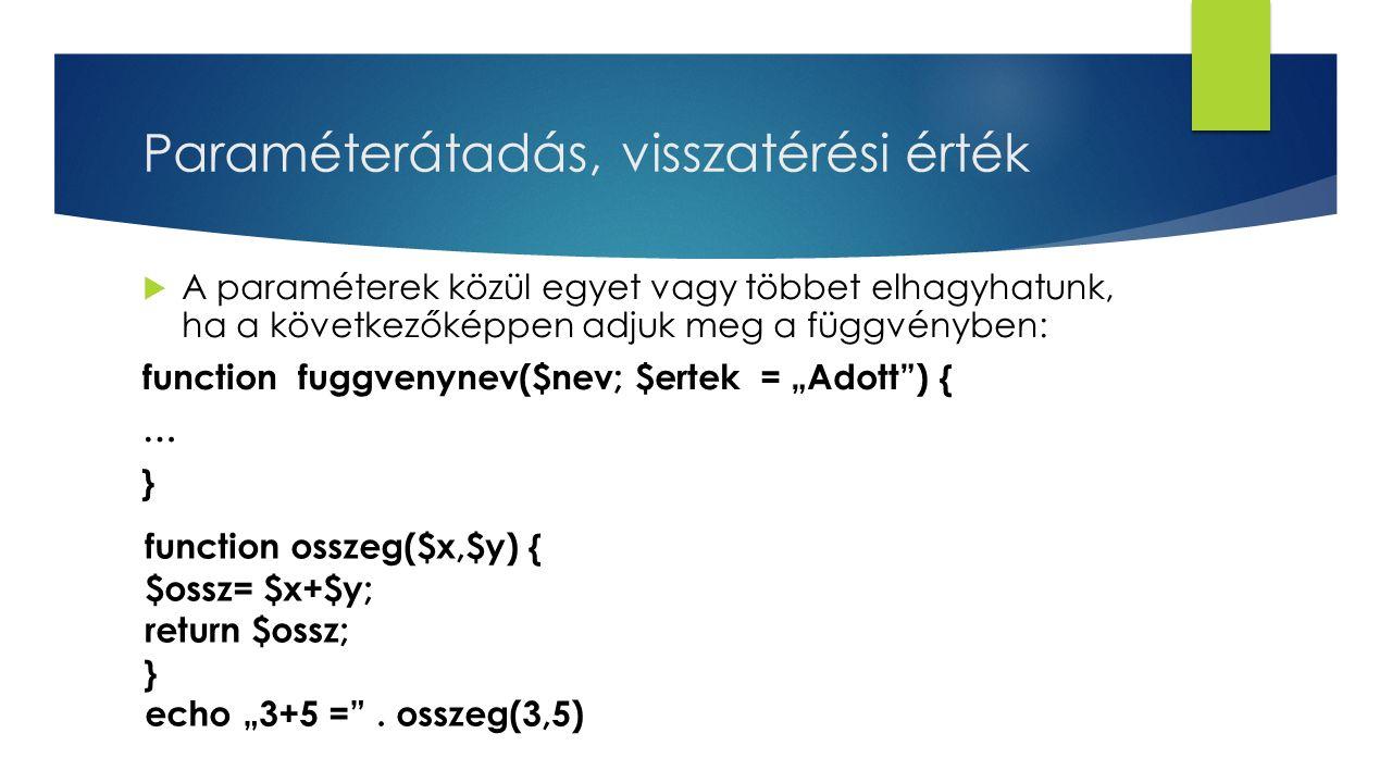 """Paraméterátadás, visszatérési érték  A paraméterek közül egyet vagy többet elhagyhatunk, ha a következőképpen adjuk meg a függvényben: function fuggvenynev($nev; $ertek = """"Adott ) { … } function osszeg($x,$y) { $ossz= $x+$y; return $ossz; } echo """"3+5 = ."""